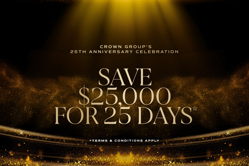 Crown Groups 25th Anniversary CelebrationSave $25,000 for 25 Days - *Terms and Conditions Apply.